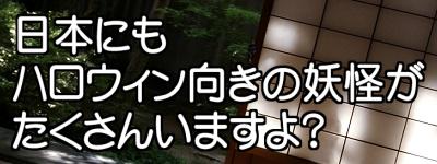日本にもハロウィン向きの妖怪がたくさんいますよ?